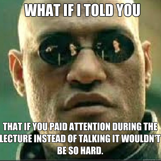 WHAT IF I TOLD YOU That if you paid attention during the lecture instead of talking it wouldn't be so hard.