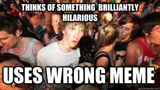 Thinks of something  brilliantly hilarious Uses wrong meme - Thinks of something  brilliantly hilarious Uses wrong meme  Sudden Clarity Clarence