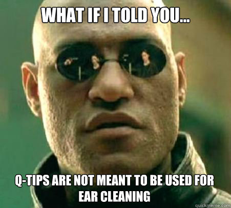 WHAT IF I TOLD YOU... Q-tips are not meant to be used for ear cleaning