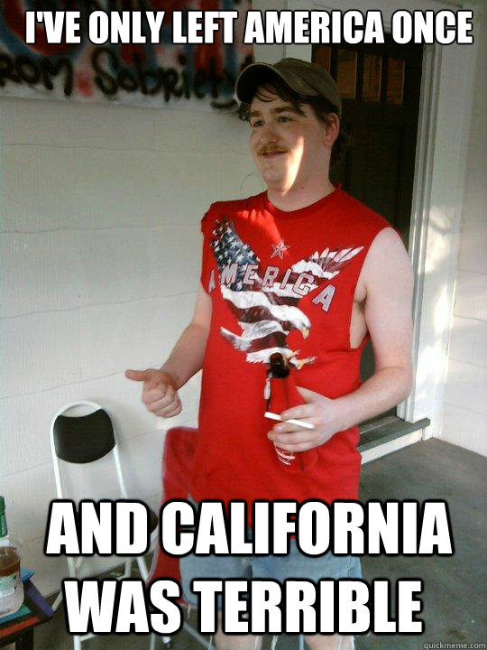 I've only left america once  and california was terrible - I've only left america once  and california was terrible  Redneck Randal