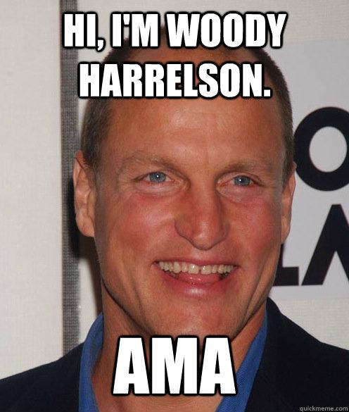 Hi, i'm woody harrelson. ama - Hi, i'm woody harrelson. ama  Advertiser Woody
