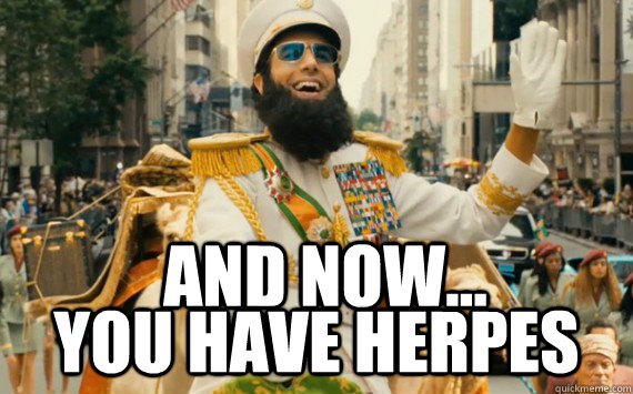 And now... you have herpes  The Dictator