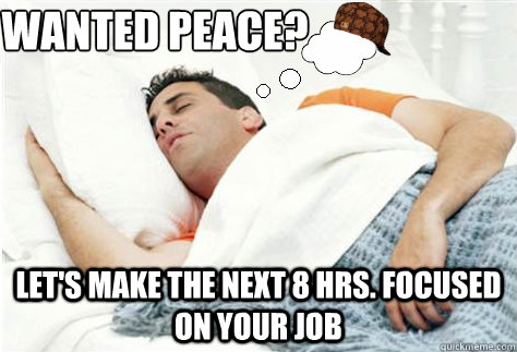 wanted peace? let's make the next 8 hrs. focused on your job