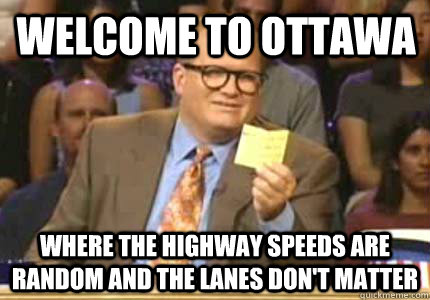 Welcome to Ottawa Where the highway speeds are random and the lanes don't matter - Welcome to Ottawa Where the highway speeds are random and the lanes don't matter  Misc
