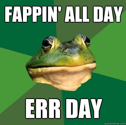 ce0f27cfe7595e7c27206e001330db8ffa46cbd037999b45b4b05e8aae4001d8 fappin' all day err day foul bachelor frog quickmeme