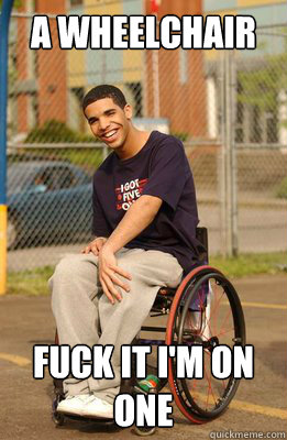 A wheelchair fuck it i'm on one  Drake