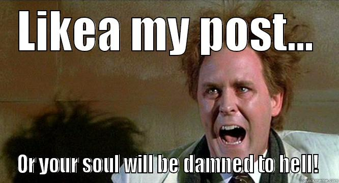 LIKEA MY POST... OR YOUR SOUL WILL BE DAMNED TO HELL! Misc
