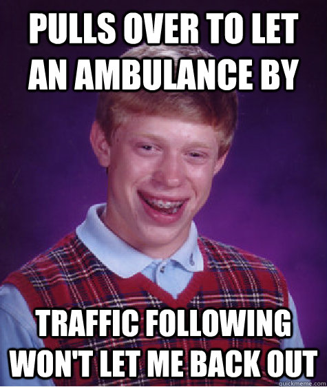 Pulls over to let an ambulance by Traffic following won't let me back out - Pulls over to let an ambulance by Traffic following won't let me back out  Bad Luck Brian