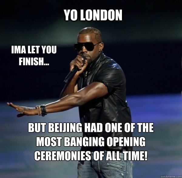 YO london IMA LET YOU FINISH... BUT Beijing had one of the most banging opening ceremonies of all time!