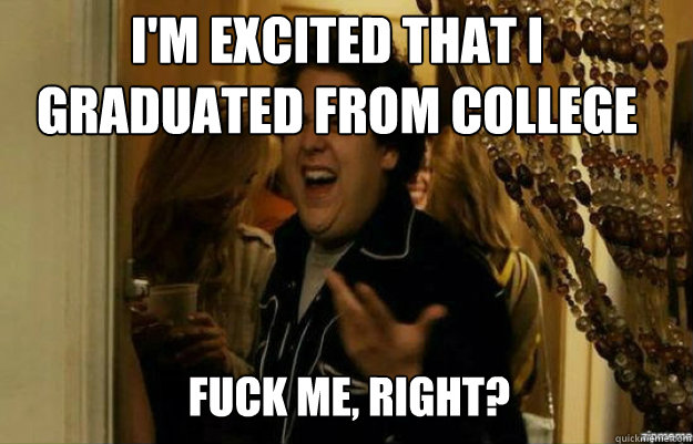 I'm excited that I graduated from college FUCK ME, RIGHT? - I'm excited that I graduated from college FUCK ME, RIGHT?  fuck me right