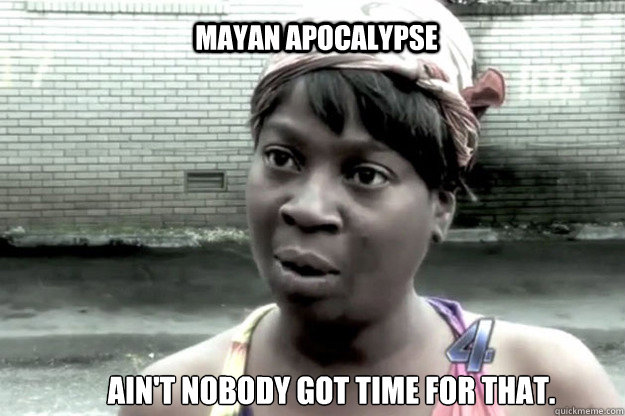 Mayan apocalypse  Ain't nobody got time for that.