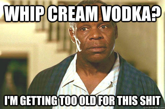 whip cream vodka? I'm getting too old for this shit  Glover getting old