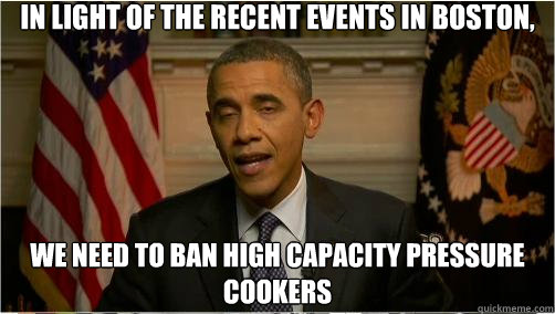In light of the recent events in Boston, We need to ban high capacity pressure cookers