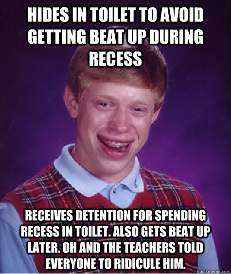 Hides in toilet to avoid getting beat up during recess receives detention for spending recess in toilet. Also gets beat up later. Oh and the teachers told everyone to ridicule him. - Hides in toilet to avoid getting beat up during recess receives detention for spending recess in toilet. Also gets beat up later. Oh and the teachers told everyone to ridicule him.  Badluckbrian