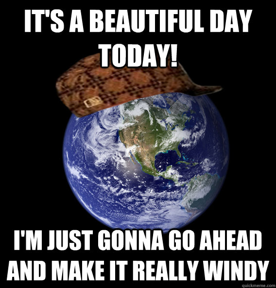 It's a beautiful day today! I'm just gonna go ahead and make it really windy - It's a beautiful day today! I'm just gonna go ahead and make it really windy  Scumbag Mother Nature