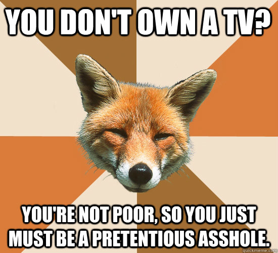 You don't own a TV? You're not poor, so you just must be a pretentious asshole. - You don't own a TV? You're not poor, so you just must be a pretentious asshole.  Condescending Fox
