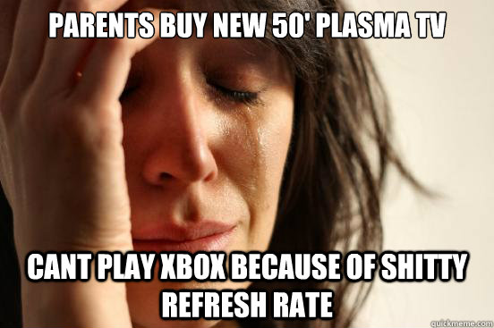 parents buy new 50' Plasma tv cant play xbox because of shitty refresh rate - parents buy new 50' Plasma tv cant play xbox because of shitty refresh rate  First World Problems