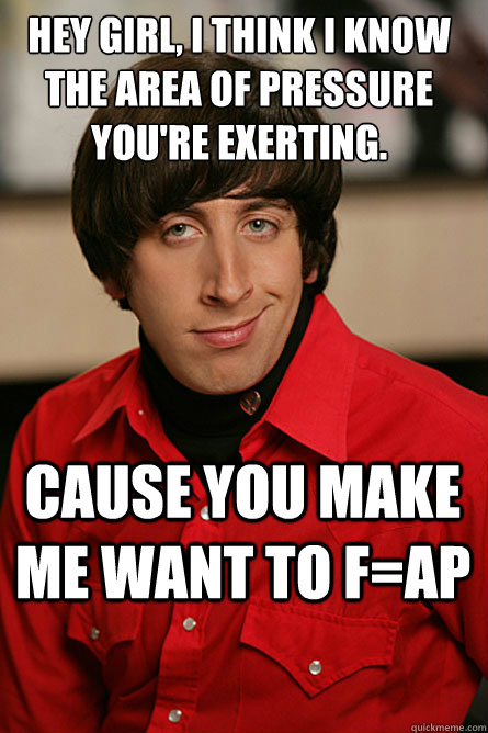 Hey girl, I think i know the area of pressure you're exerting. cause you make me want to f=ap - Hey girl, I think i know the area of pressure you're exerting. cause you make me want to f=ap  Pickup Line Scientist