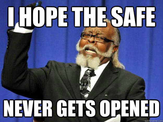 I hope the safe never gets opened - I hope the safe never gets opened  Toodamnhigh