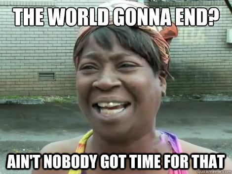 Image result for the world is ending aint nobody