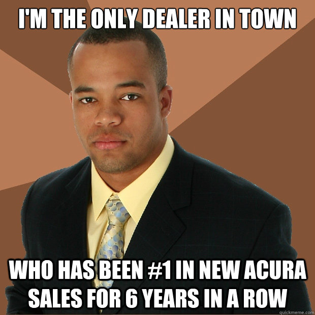 I'm the only dealer in town Who has been #1 in New Acura sales for 6 years in a row - I'm the only dealer in town Who has been #1 in New Acura sales for 6 years in a row  Successful Black Man