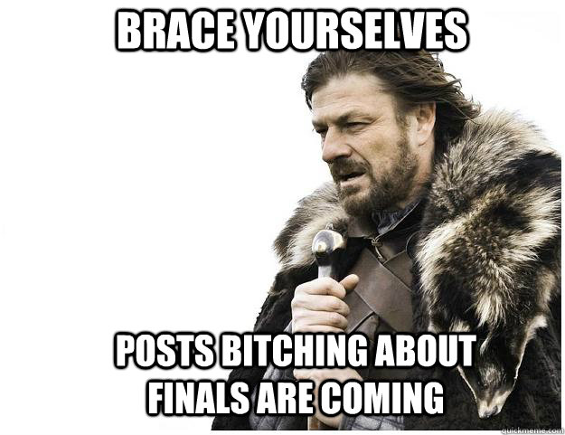 Brace yourselves Posts bitching about finals are coming  - Brace yourselves Posts bitching about finals are coming   Imminent Ned