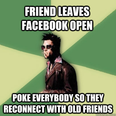 Friend leaves facebook open poke everybody so they reconnect with old friends - Friend leaves facebook open poke everybody so they reconnect with old friends  Helpful Tyler Durden