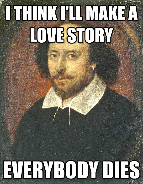 I think I'll make a love story Everybody dies  - I think I'll make a love story Everybody dies   Scumbag Shakespeare