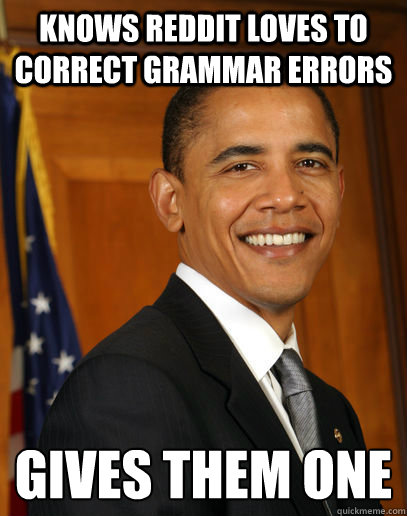 knows reddit loves to correct grammar errors gives them one  Good guy Obama