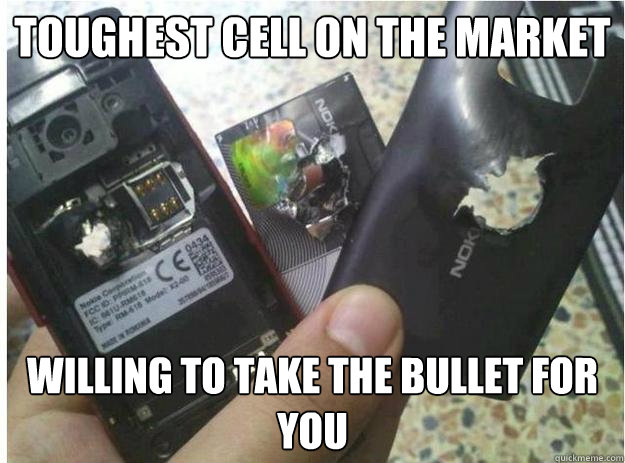 Toughest cell on the market Willing to take the bullet for you - Toughest cell on the market Willing to take the bullet for you  Good Guy Nokia