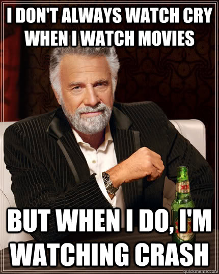 I don't always watch cry when I watch movies But when i do, I'm watching crash - I don't always watch cry when I watch movies But when i do, I'm watching crash  The Most Interesting Man In The World