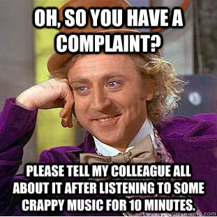 Oh, so you have a complaint? Please tell my colleague all about it after listening to some crappy music for 10 minutes.  Condescending Wonka