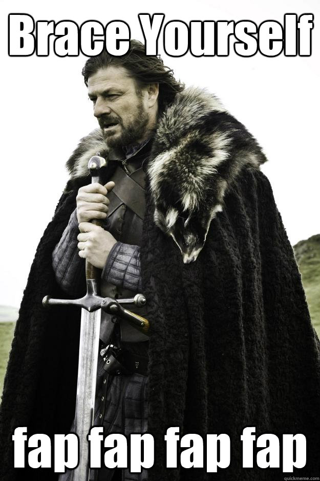 Brace Yourself fap fap fap fap - Brace Yourself fap fap fap fap  Winter is coming
