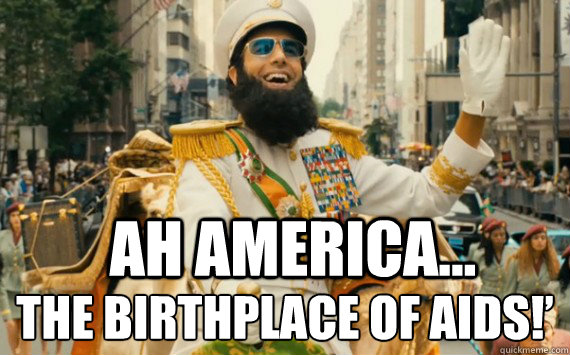 Ah America... the birthplace of AIDS!'  The Dictator