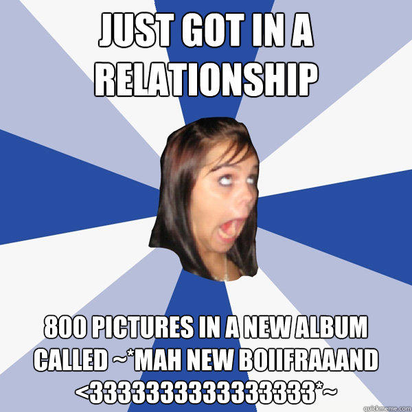 Just got in a relationship 800 pictures in a new album called ~*Mah new boiifraaand <3333333333333333*~ - Just got in a relationship 800 pictures in a new album called ~*Mah new boiifraaand <3333333333333333*~  Annoying Facebook Girl