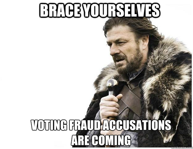 Brace yourselves Voting Fraud Accusations are coming - Brace yourselves Voting Fraud Accusations are coming  Imminent Ned