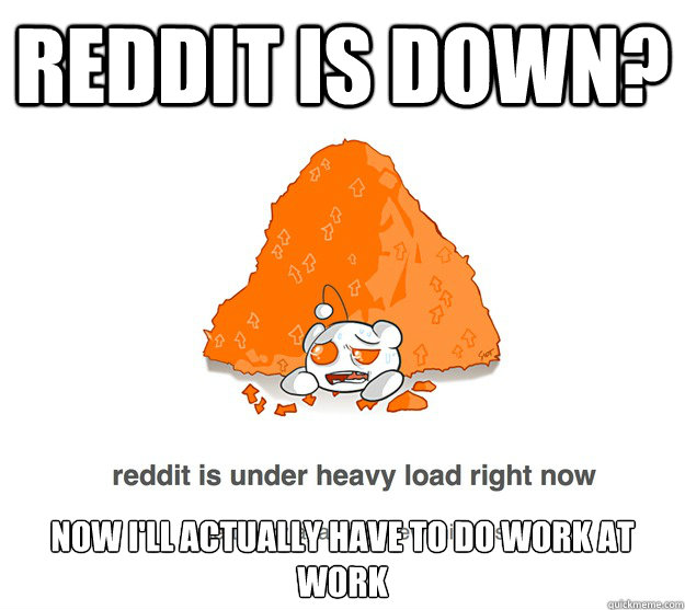 Reddit is down? Now I'll actually have to do work at work - Reddit is down? Now I'll actually have to do work at work  reddit heavy load