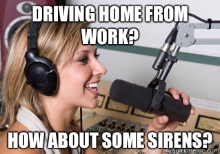 Driving home from work? How about some sirens? - Driving home from work? How about some sirens?  scumbag radio dj