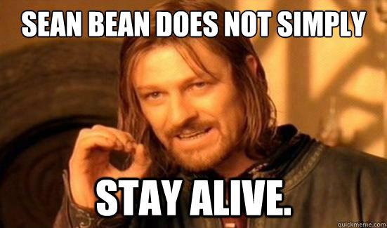 Sean Bean does not simply STAY ALIVE. - Sean Bean does not simply STAY ALIVE.  Boromir