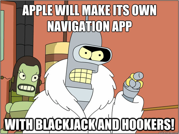 Apple will make its own navigation app with blackjack and hookers! - Apple will make its own navigation app with blackjack and hookers!  blackjack and hookers