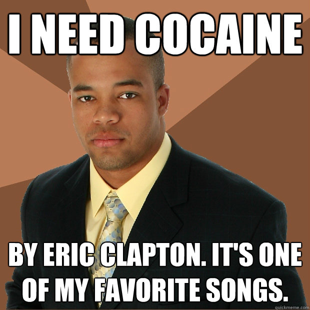 i need cocaine by eric clapton. it's one of my favorite songs. - i need cocaine by eric clapton. it's one of my favorite songs.  Successful Black Man