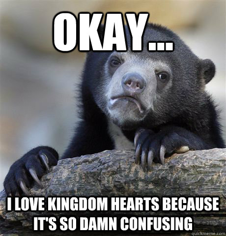 Okay... I love Kingdom hearts because it's so damn confusing - Okay... I love Kingdom hearts because it's so damn confusing  Confession Bear