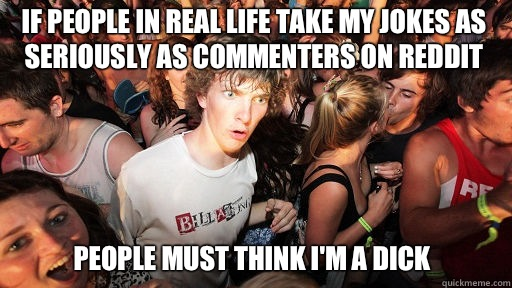 If people in real life take my jokes as seriously as commenters on reddit People must think I'm a dick - If people in real life take my jokes as seriously as commenters on reddit People must think I'm a dick  Sudden Clarity Clarence