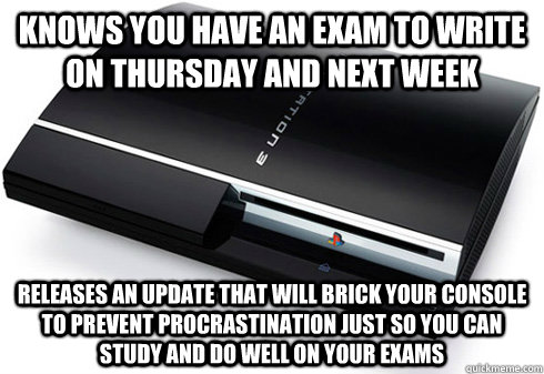 Knows you have an exam to write on Thursday and next week Releases an update that will brick your console to prevent procrastination just so you can study and do well on your exams