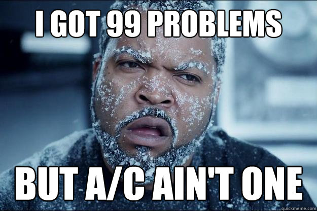 I got 99 problems but A/C ain't one  Ice cube in coke