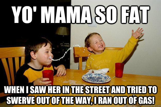 yo' mama so fat when I saw her in the street and tried to swerve out of the way, I ran out of gas! - yo' mama so fat when I saw her in the street and tried to swerve out of the way, I ran out of gas!  yo mama is so fat
