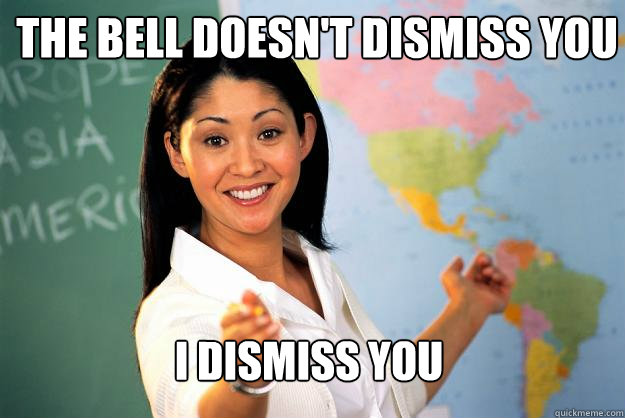 The bell doesn't dismiss you I dismiss you - The bell doesn't dismiss you I dismiss you  Unhelpful High School Teacher