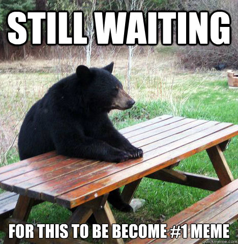 Still waiting For this to be become #1 meme - Still waiting For this to be become #1 meme  waiting bear