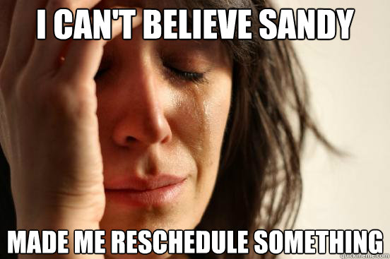 I can't believe sandy Made me reschedule something - I can't believe sandy Made me reschedule something  First World Problems