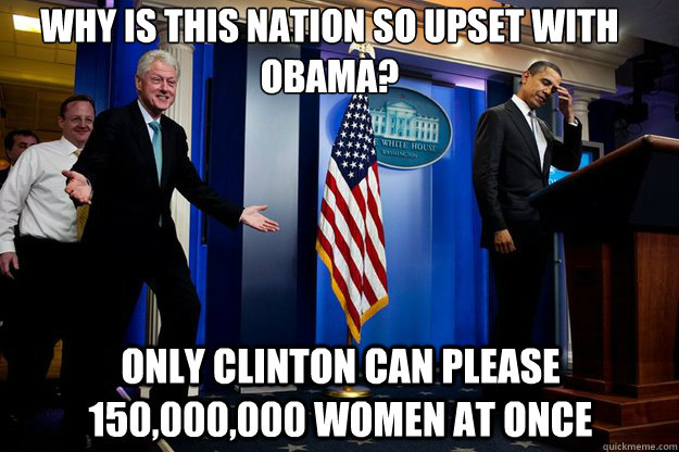 Why is this nation so upset with Obama? Only Clinton can please 150,000,000 women at once - Why is this nation so upset with Obama? Only Clinton can please 150,000,000 women at once  Inappropriate Timing Bill Clinton